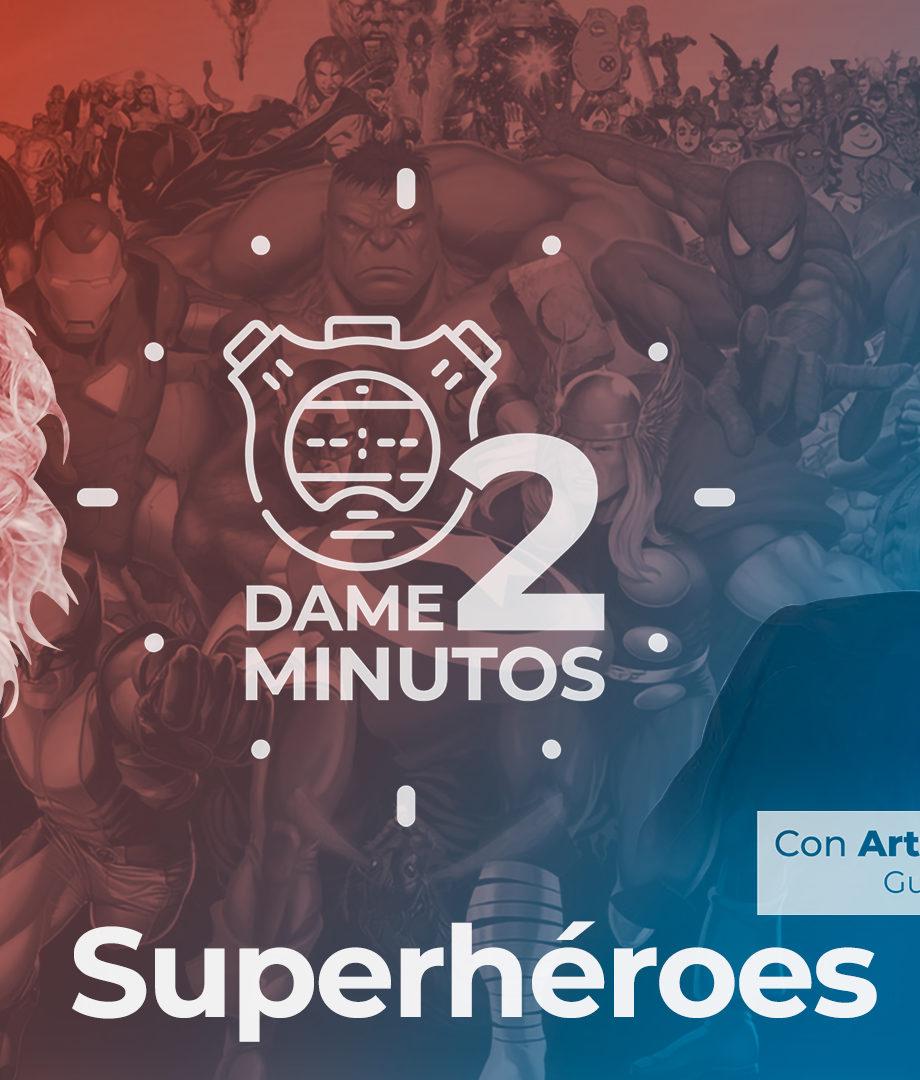 Dame dos minutos con Arturo González-Campos – Superhéroes