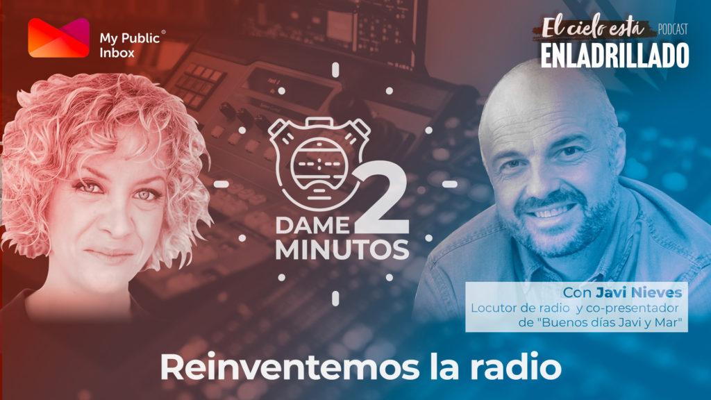 Dame dos minutos con Javi Nieves – Reinventemos la Radio